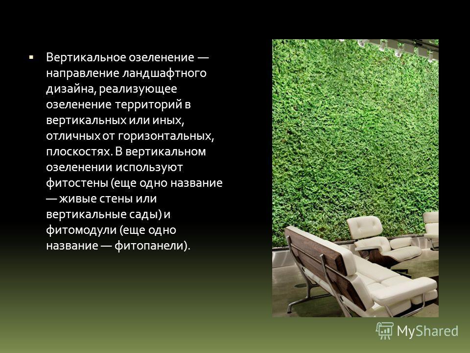 Вертикальное озеленение направление ландшафтного дизайна, реализующее озеленение территорий в вертикальных или иных, отличных от горизонтальных, плоскостях. В вертикальном озеленении используют фитостены (еще одно название живые стены или вертикальны