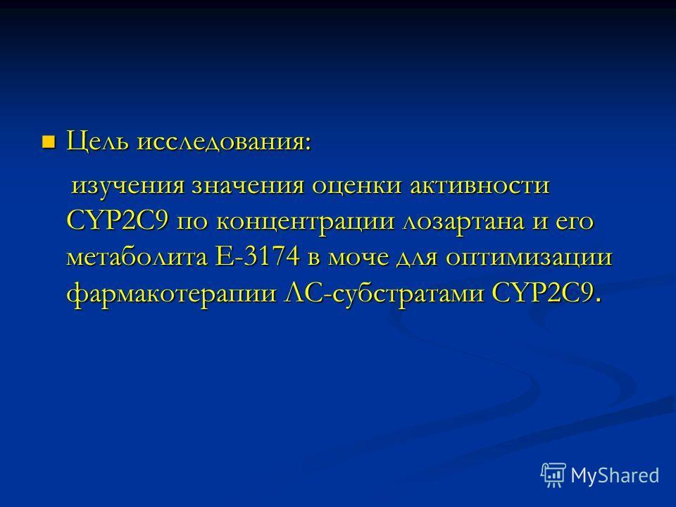 Цель исследования: Цель исследования: изучения значения оценки активности CYP2C9 по концентрации лозартана и его метаболита Е-3174 в моче для оптимизации фармакотерапии ЛС-субстратами CYP2C9. изучения значения оценки активности CYP2C9 по концентрации