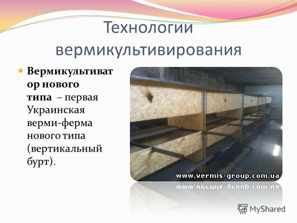 Технологии вермикультивирования Вермикультиват ор нового типа – первая Украинская верми-ферма нового типа (вертикальный бурт).