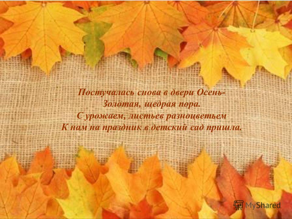 Постучалась снова в двери Осень- Золотая, щедрая пора. С урожаем, листьев разноцветьем К нам на праздник в детский сад пришла.
