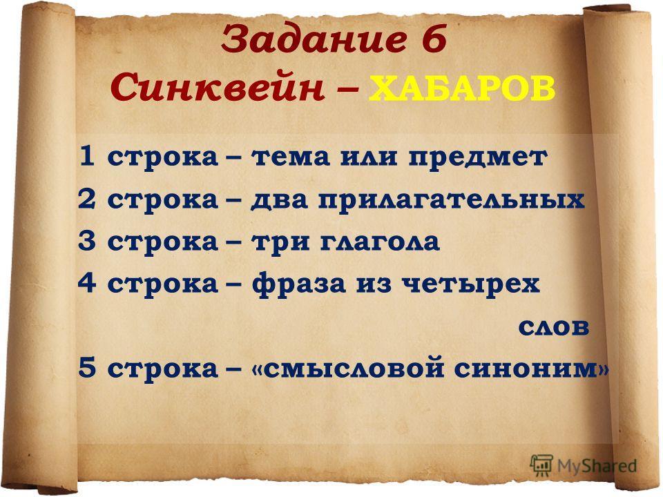 Задание 6 Синквейн – ХАБАРОВ 1 строка – тема или предмет 2 строка – два прилагательных 3 строка – три глагола 4 строка – фраза из четырех слов 5 строка – «смысловой синоним»