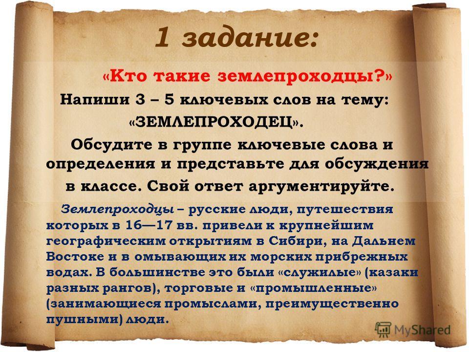 1 задание: «Кто такие землепроходцы?» Напиши 3 – 5 ключевых слов на тему: «ЗЕМЛЕПРОХОДЕЦ». Обсудите в группе ключевые слова и определения и представьте для обсуждения в классе. Свой ответ аргументируйте. Землепроходцы – русские люди, путешествия кото