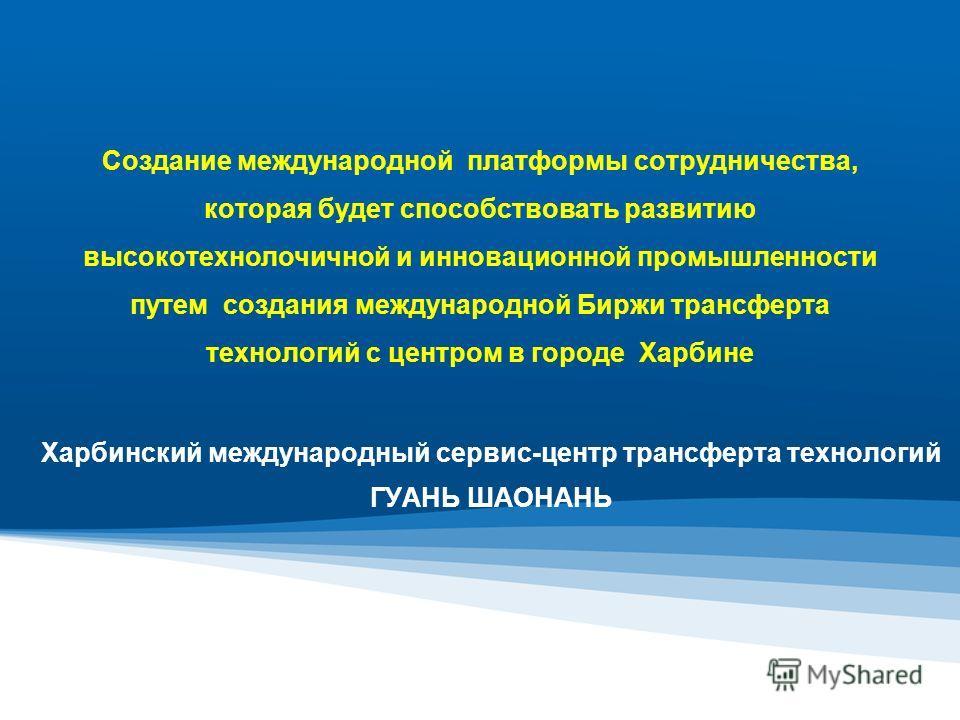 Создание международной платформы сотрудничества, которая будет способствовать развитию высокотехнолочичной и инновационной промышленности путем создания международной Биржи трансферта технологий с центром в городе Харбине Харбинский международный сер