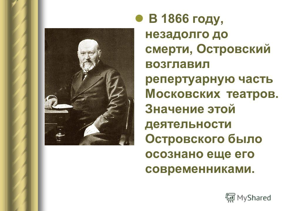 В 1866 году, незадолго до смерти, Островский возглавил репертуарную часть Московских театров. Значение этой деятельности Островского было осознано еще его современниками.
