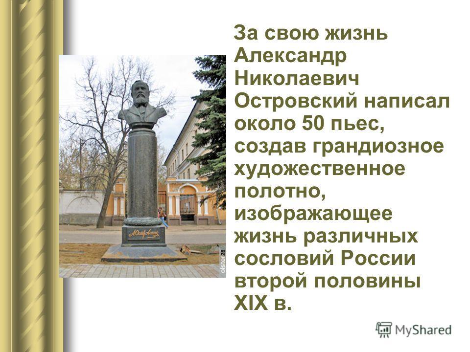 За свою жизнь Александр Николаевич Островский написал около 50 пьес, создав грандиозное художественное полотно, изображающее жизнь различных сословий России второй половины XIX в.