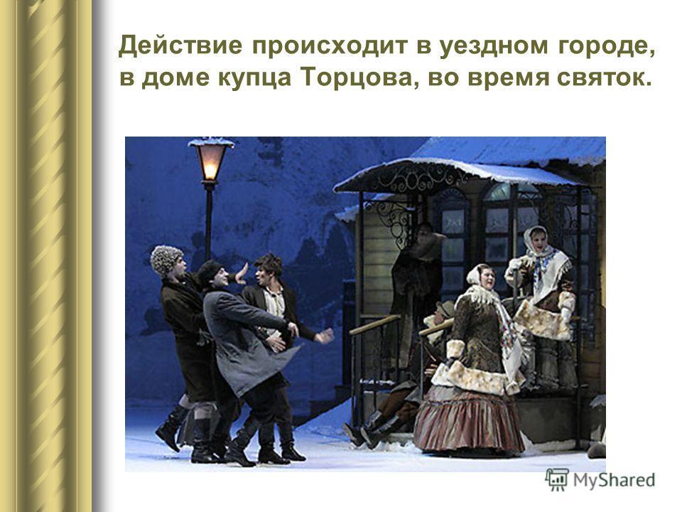 Действие происходит в уездном городе, в доме купца Торцова, во время святок.