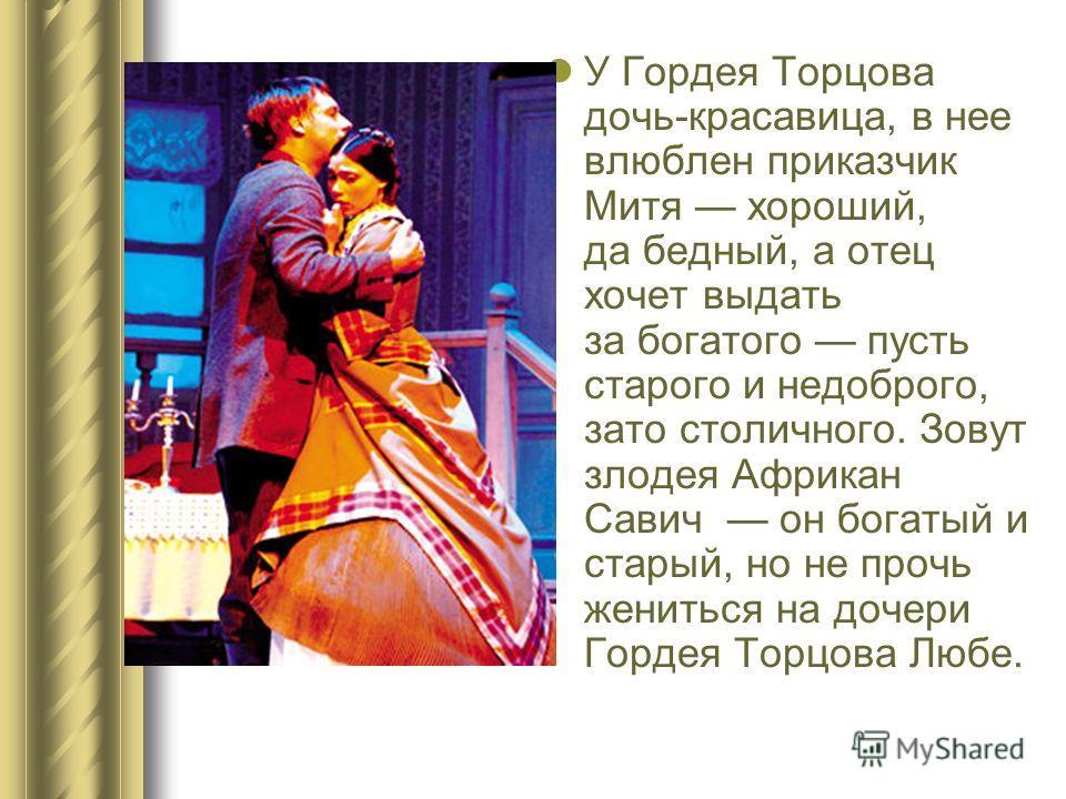 У Гордея Торцова дочь-красавица, в нее влюблен приказчик Митя хороший, да бедный, а отец хочет выдать за богатого пусть старого и недоброго, зато столичного. Зовут злодея Африкан Савич он богатый и старый, но не прочь жениться на дочери Гордея Торцов