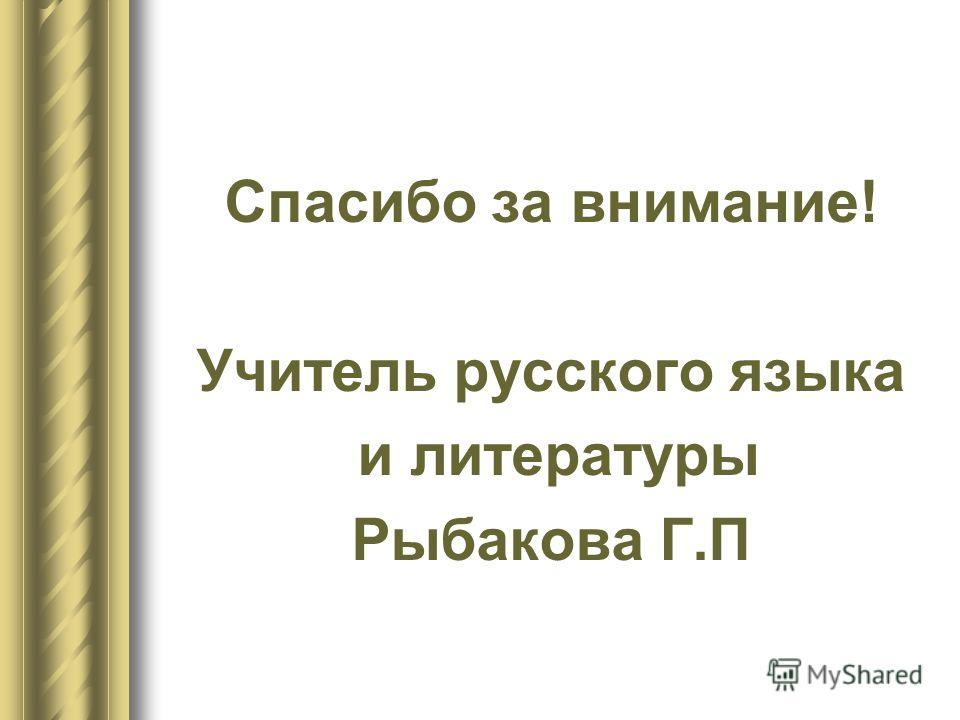 Спасибо за внимание! Учитель русского языка и литературы Рыбакова Г.П
