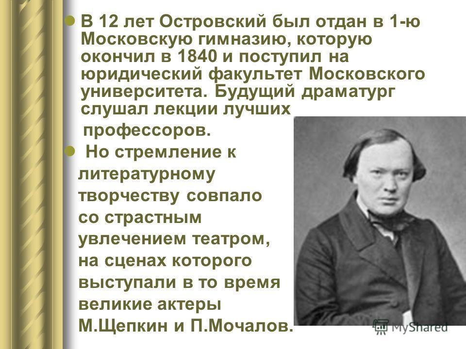 В 12 лет Островский был отдан в 1-ю Московскую гимназию, которую окончил в 1840 и поступил на юридический факультет Московского университета. Будущий драматург слушал лекции лучших профессоров. Но стремление к литературному творчеству совпало со стра