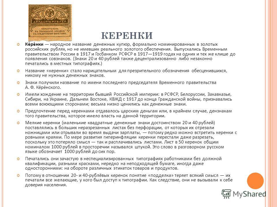 КЕРЕНКИ Ке́ре́нки народное название денежных купюр, формально номинированных в золотых российских рублях, но не имевших реального золотого обеспечения. Выпускались Временным правительством России в 1917 и Госбанком РСФСР в 19171919 годах на одних и т