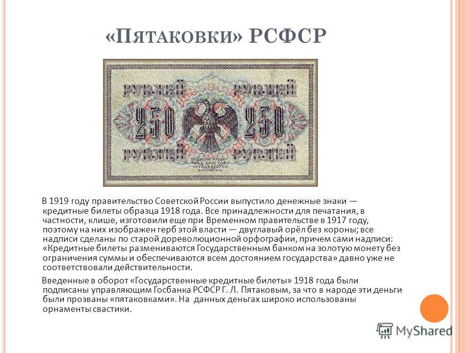 «П ЯТАКОВКИ » РСФСР В 1919 году правительство Советской России выпустило денежные знаки кредитные билеты образца 1918 года. Все принадлежности для печатания, в частности, клише, изготовили еще при Временном правительстве в 1917 году, поэтому на них и