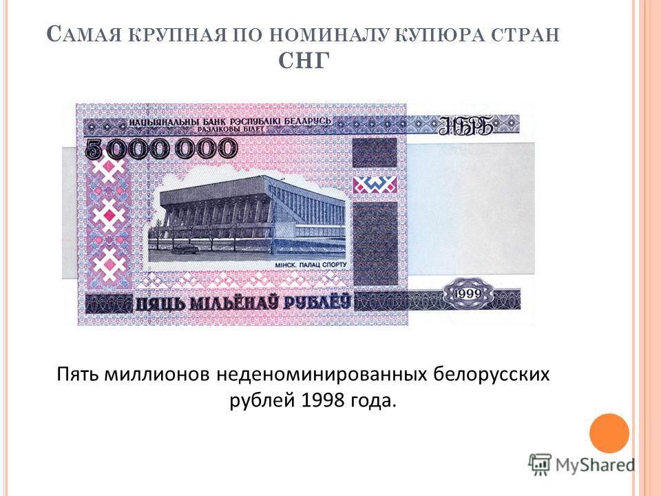 С АМАЯ КРУПНАЯ ПО НОМИНАЛУ КУПЮРА СТРАН СНГ Пять миллионов неденоминированных белорусских рублей 1998 года.