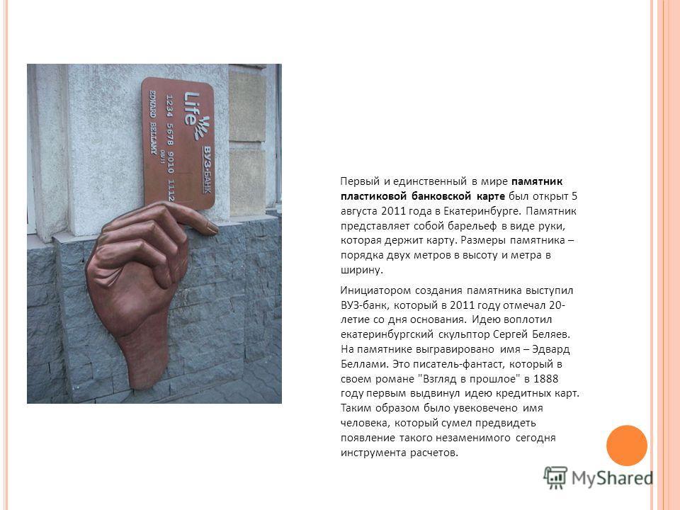 Первый и единственный в мире памятник пластиковой банковской карте был открыт 5 августа 2011 года в Екатеринбурге. Памятник представляет собой барельеф в виде руки, которая держит карту. Размеры памятника – порядка двух метров в высоту и метра в шири