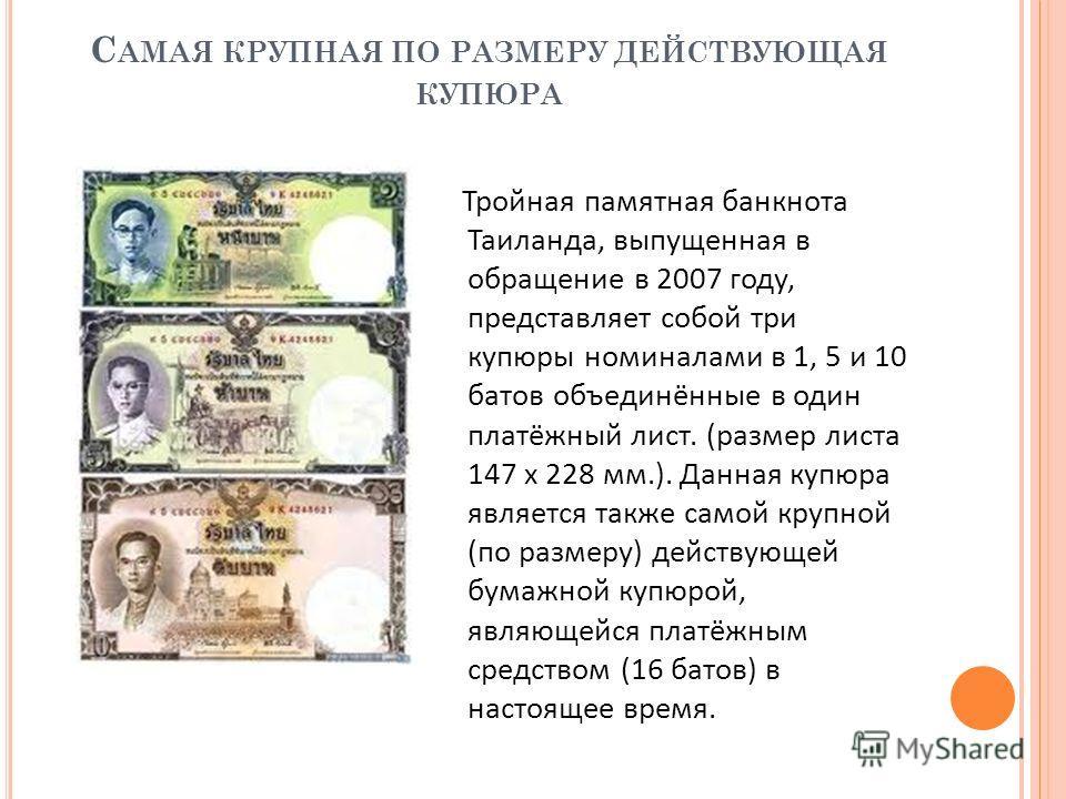 С АМАЯ КРУПНАЯ ПО РАЗМЕРУ ДЕЙСТВУЮЩАЯ КУПЮРА Тройная памятная банкнота Таиланда, выпущенная в обращение в 2007 году, представляет собой три купюры номиналами в 1, 5 и 10 батов объединённые в один платёжный лист. (размер листа 147 х 228 мм.). Данная к