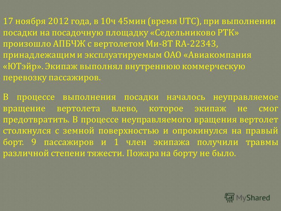 17 ноября 2012 года, в 10ч 45мин (время UTC), при выполнении посадки на посадочную площадку «Седельниково РТК» произошло АПБЧЖ с вертолетом Ми-8Т RA-22343, принадлежащим и эксплуатируемым ОАО «Авиакомпания «ЮТэйр». Экипаж выполнял внутреннюю коммерче