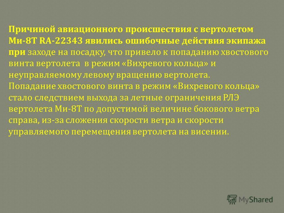 Причиной авиационного происшествия с вертолетом Ми-8Т RA-22343 явились ошибочные действия экипажа при заходе на посадку, что привело к попаданию хвостового винта вертолета в режим «Вихревого кольца» и неуправляемому левому вращению вертолета. Попадан