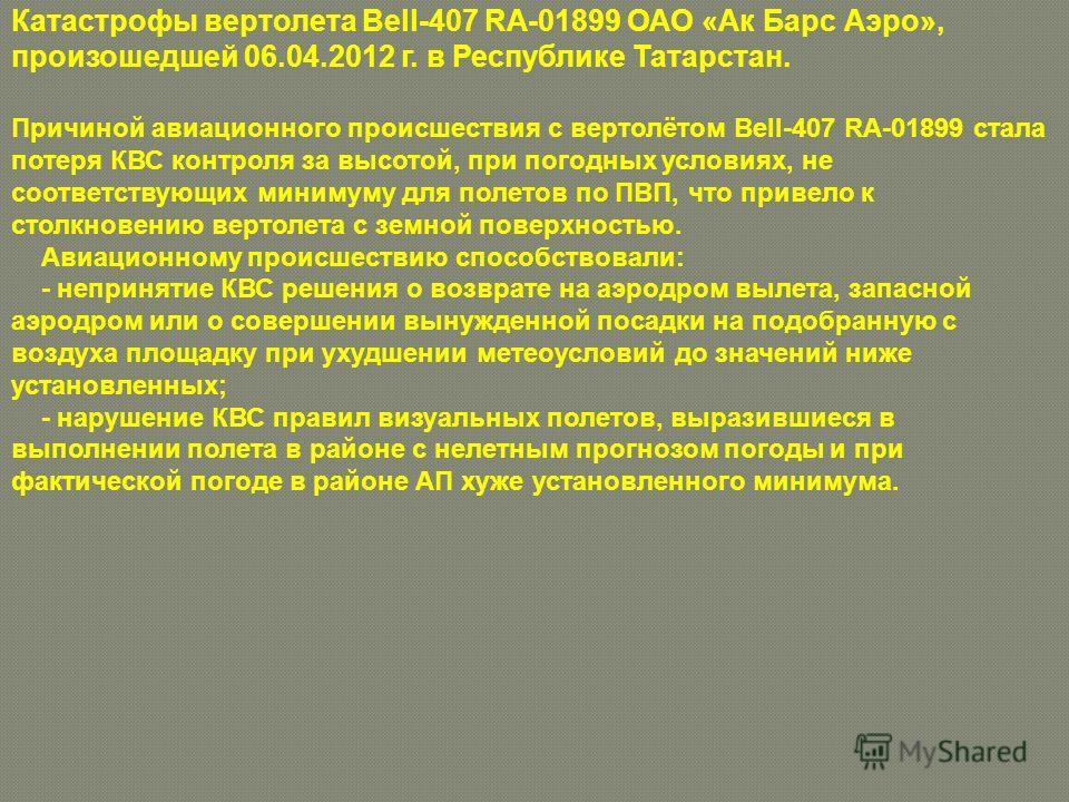 Катастрофы вертолета Bell-407 RA-01899 ОАО «Ак Барс Аэро», произошедшей 06.04.2012 г. в Республике Татарстан. Причиной авиационного происшествия с вертолётом Bell-407 RA-01899 стала потеря КВС контроля за высотой, при погодных условиях, не соответств