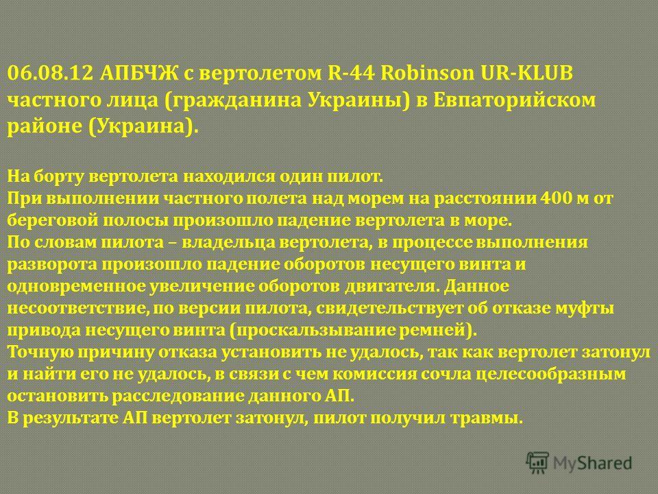 06.08.12 АПБЧЖ с вертолетом R-44 Robinson UR-KLUB частного лица (гражданина Украины) в Евпаторийском районе (Украина). На борту вертолета находился один пилот. При выполнении частного полета над морем на расстоянии 400 м от береговой полосы произошло