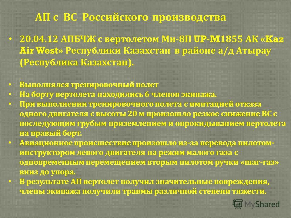 20.04.12 АПБЧЖ с вертолетом Ми-8П UP - M 1855 АК « Kaz Air West » Республики Казахстан в районе а/д Атырау (Республика Казахстан). Выполнялся тренировочный полет На борту вертолета находились 6 членов экипажа. При выполнении тренировочного полета с и