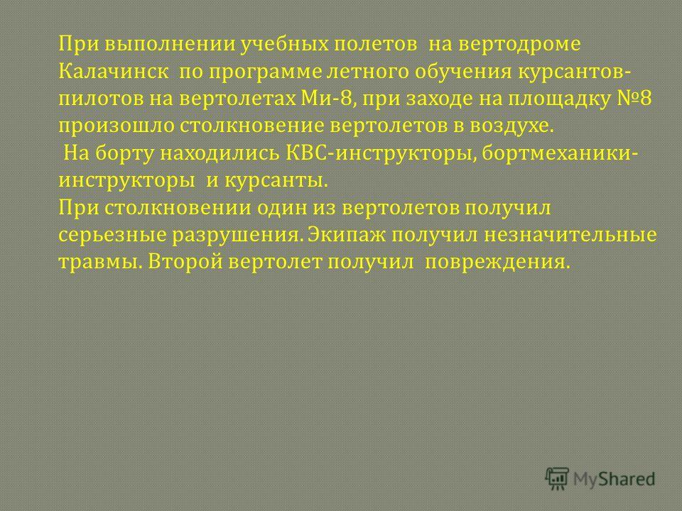 При выполнении учебных полетов на вертодроме Калачинск по программе летного обучения курсантов- пилотов на вертолетах Ми-8, при заходе на площадку 8 произошло столкновение вертолетов в воздухе. На борту находились КВС-инструкторы, бортмеханики- инстр