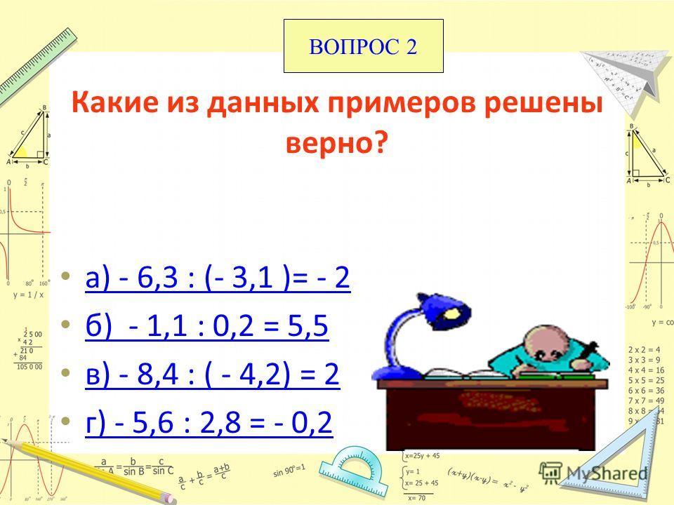 Какие из данных примеров решены верно? а) - 6,3 : (- 3,1 )= - 2 б) - 1,1 : 0,2 = 5,5 в) - 8,4 : ( - 4,2) = 2 г) - 5,6 : 2,8 = - 0,2 ВОПРОС 2
