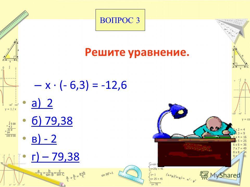 Решите уравнение. – х · (- 6,3) = -12,6 а) 2 б) 79,38 в) - 2 г) – 79,38 ВОПРОС 3