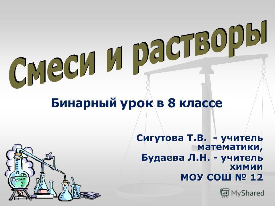 Сигутова Т.В. - учитель математики, Будаева Л.Н. - учитель химии МОУ СОШ 12 Бинарный урок в 8 классе