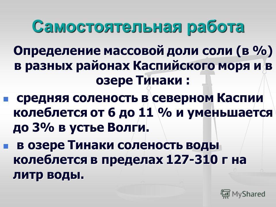 Самостоятельная работа Определение массовой доли соли (в %) в разных районах Каспийского моря и в озере Тинаки : Определение массовой доли соли (в %) в разных районах Каспийского моря и в озере Тинаки : средняя соленость в северном Каспии колеблется