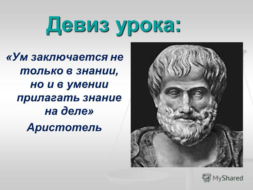 Девиз урока: «Ум заключается не только в знании, но и в умении прилагать знание на деле» Аристотель