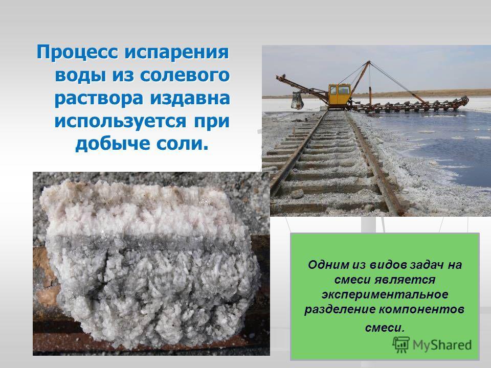 Процесс испарения воды из солевого раствора издавна используется при добыче соли. Одним из видов задач на смеси является экспериментальное разделение компонентов смеси.