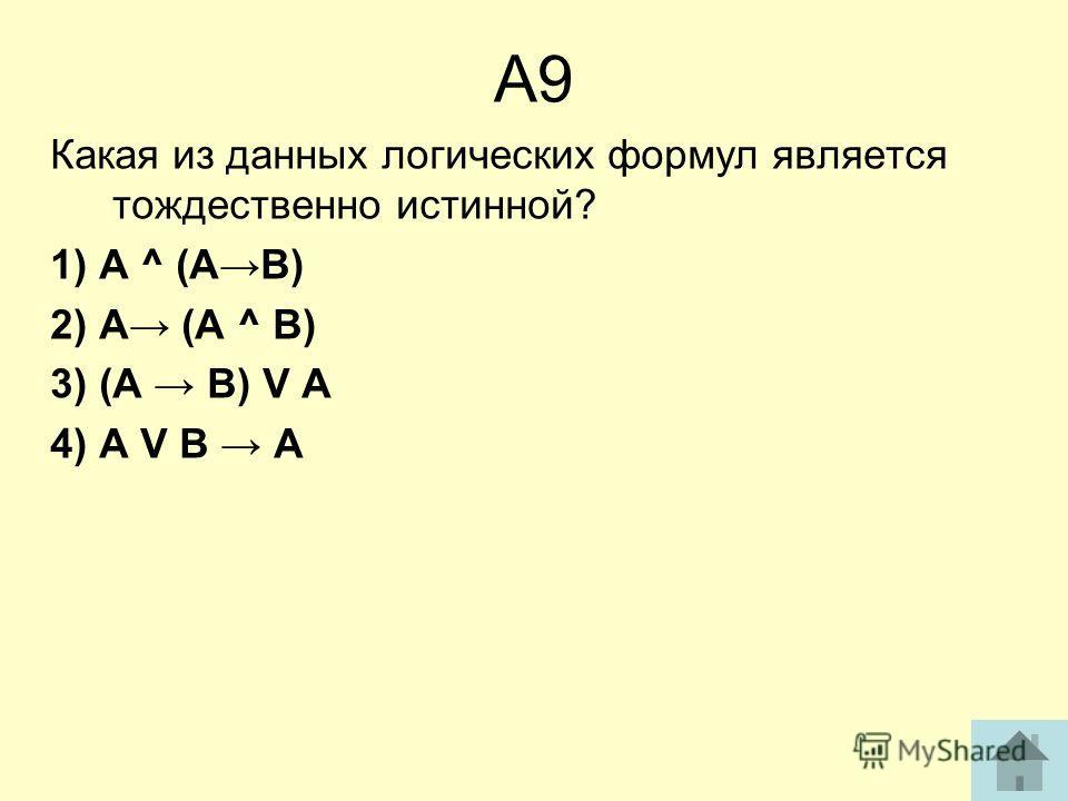 А9 Какая из данных логических формул является тождественно истинной? 1) А ^ (АВ) 2) А (А ^ В) 3) (А В) V А 4) А V В А