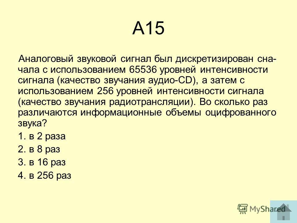 А15 Аналоговый звуковой сигнал был дискретизирован сна чала с использованием 65536 уровней интенсивности сигнала (качество звучания аудио-CD), а затем с использованием 256 уровней интенсивности сигнала (качество звучания радиотрансляции). Во сколько