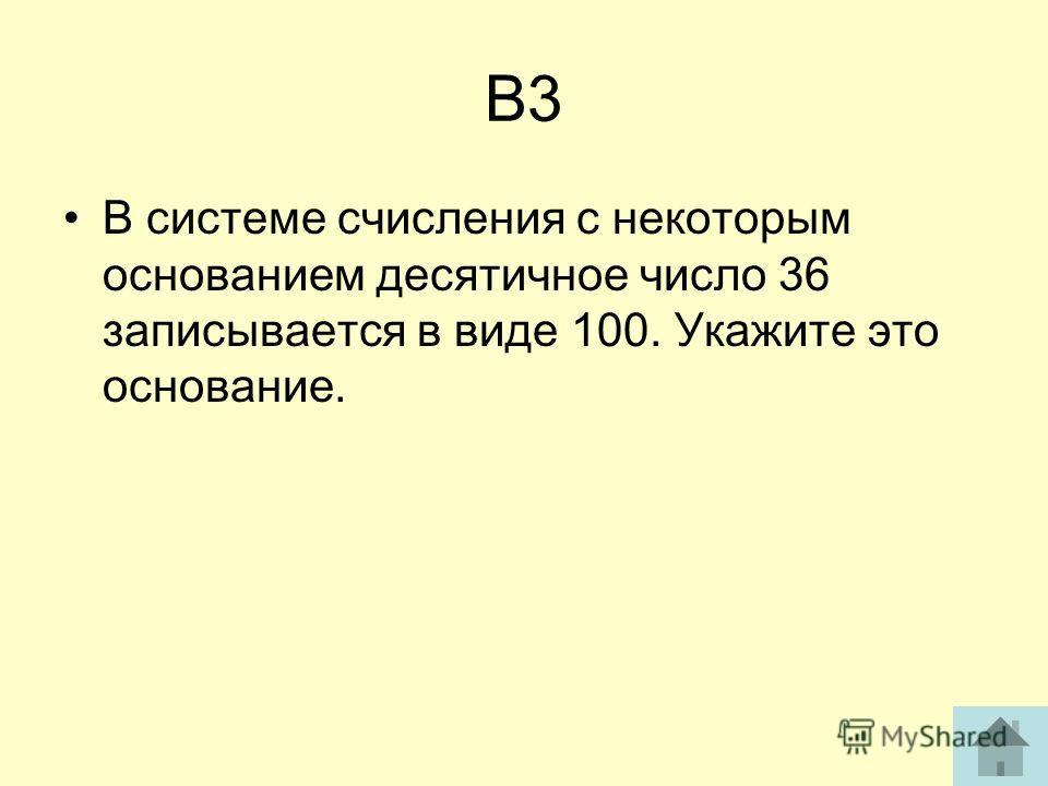 В3 В системе счисления с некоторым основанием десятичное число 36 записывается в виде 100. Укажите это основание.