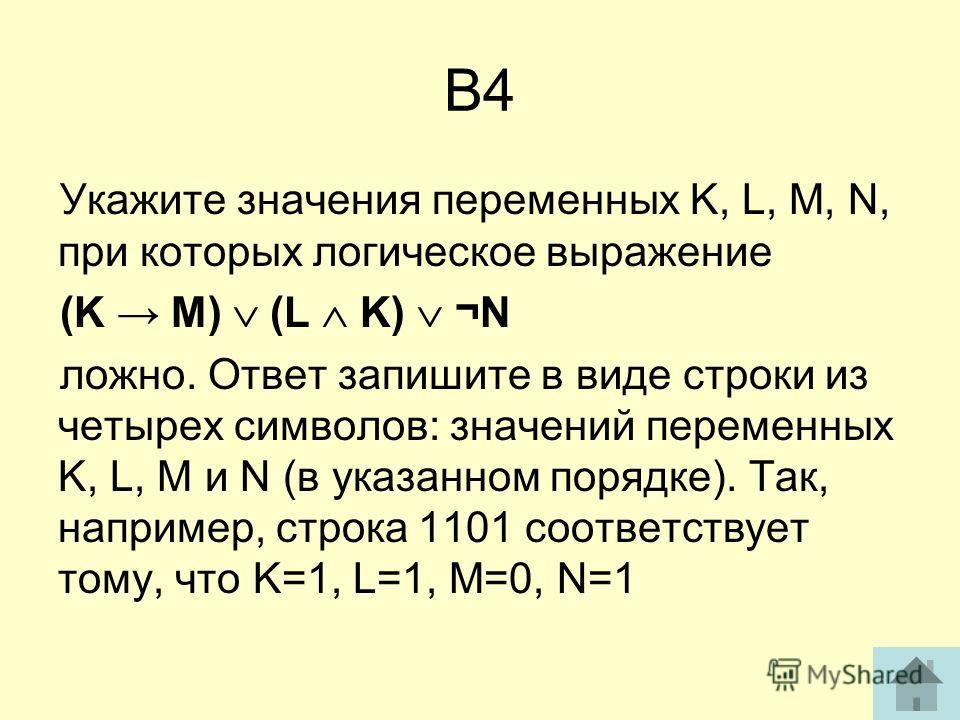 В4 Укажите значения переменных K, L, M, N, при которых логическое выражение (K M) (L K) ¬N ложно. Ответ запишите в виде строки из четырех символов: значений переменных K, L, M и N (в указанном порядке). Так, например, строка 1101 соответствует тому,