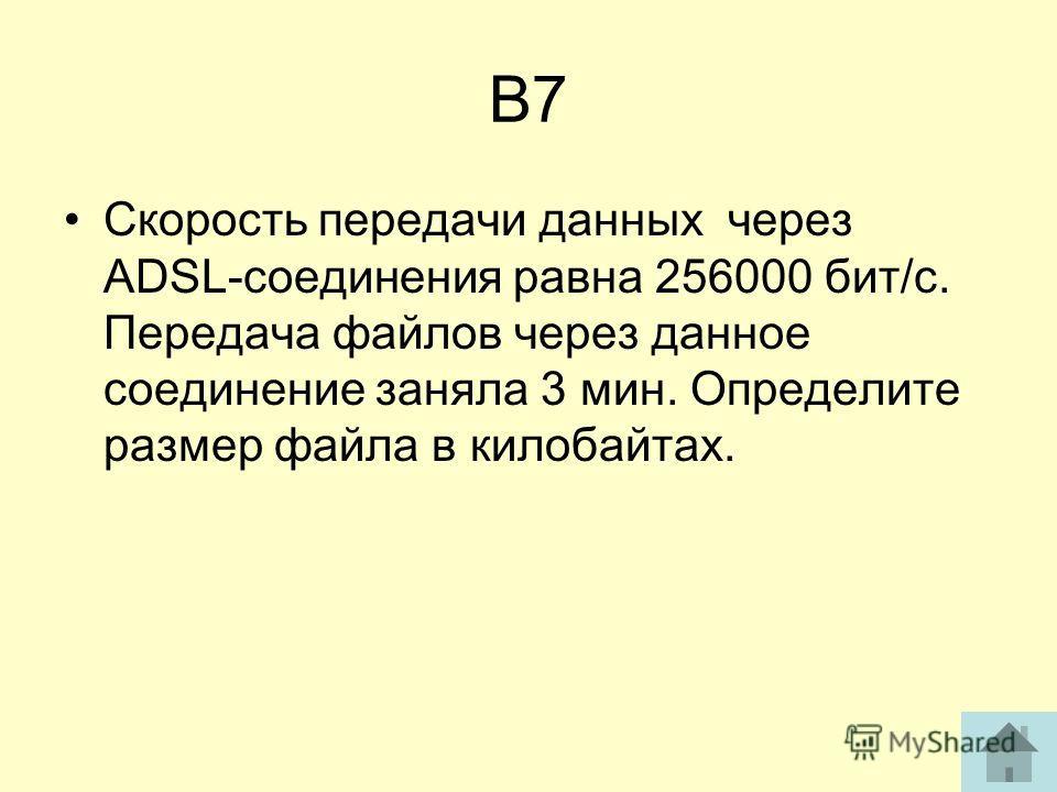 В7 Скорость передачи данных через ADSL-соединения равна 256000 бит/с. Передача файлов через данное соединение заняла 3 мин. Определите размер файла в килобайтах.