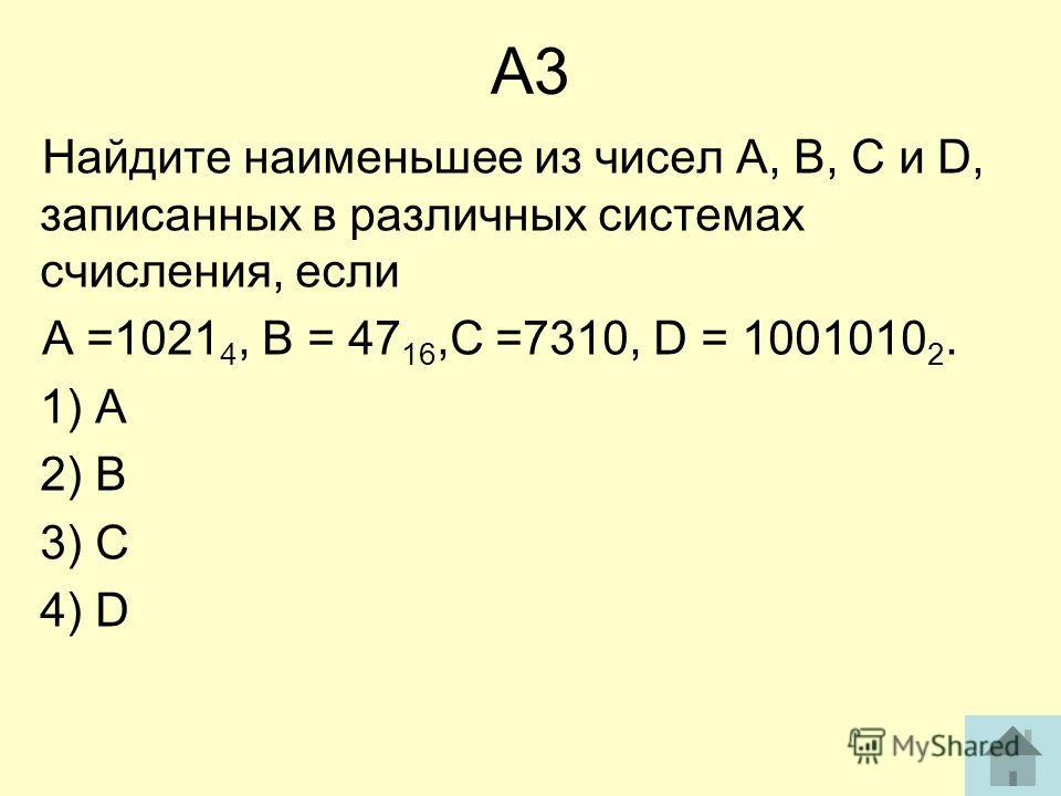 А3 Найдите наименьшее из чисел А, В, С и D, записанных в различных системах счисления, если А =1021 4, В = 47 16,С =7310, D = 1001010 2. 1) А 2) В 3) С 4) D