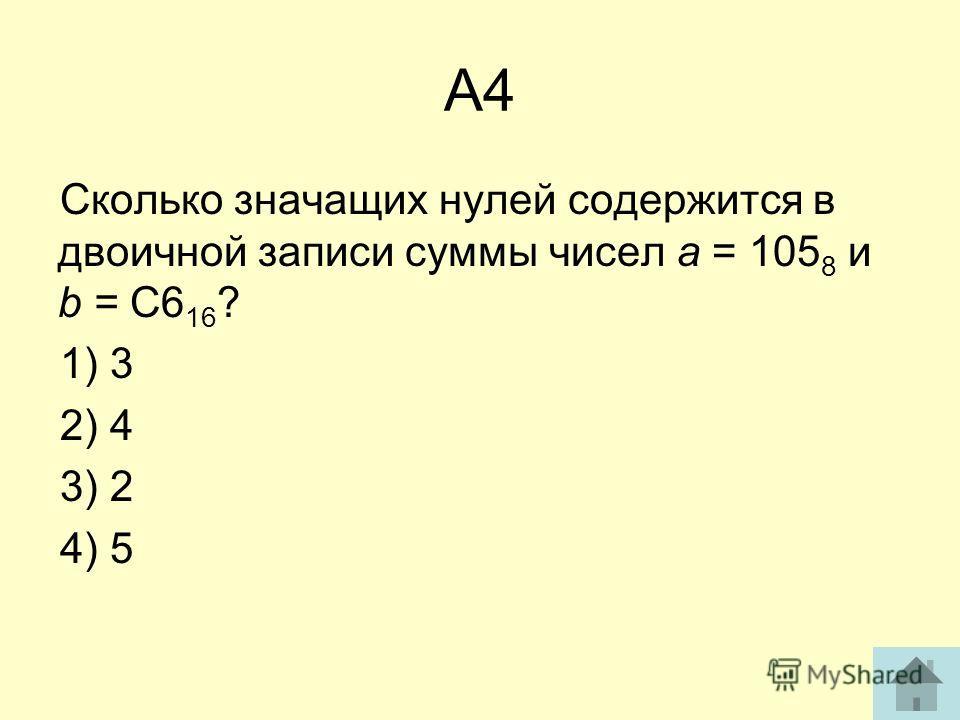 А4 Сколько значащих нулей содержится в двоичной записи суммы чисел а = 105 8 и b = C6 16 ? 1) 3 2) 4 3) 2 4) 5