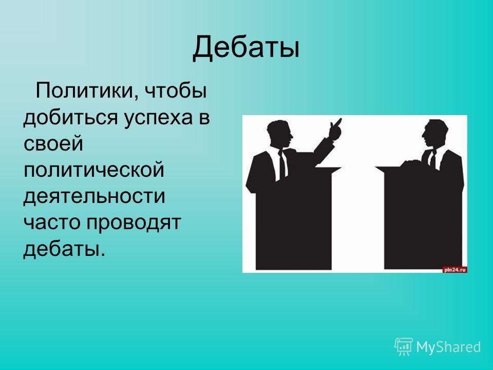 Дебаты Политики, чтобы добиться успеха в своей политической деятельности часто проводят дебаты.