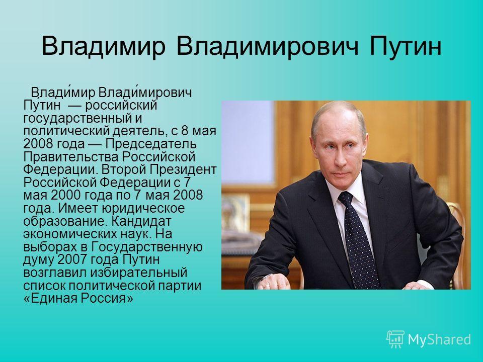 Владимир Владимирович Путин Влади́мир Влади́мирович Пу́тин российский государственный и политический деятель, с 8 мая 2008 года Председатель Правительства Российской Федерации. Второй Президент Российской Федерации с 7 мая 2000 года по 7 мая 2008 год