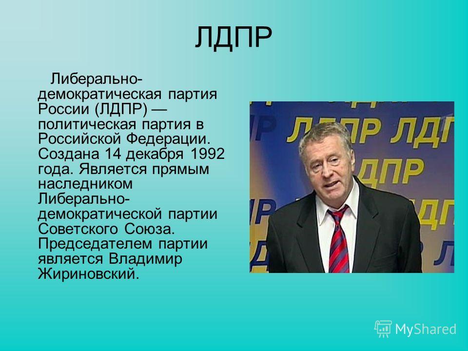 ЛДПР Либерально- демократическая партия России (ЛДПР) политическая партия в Российской Федерации. Создана 14 декабря 1992 года. Является прямым наследником Либерально- демократической партии Советского Союза. Председателем партии является Владимир Жи