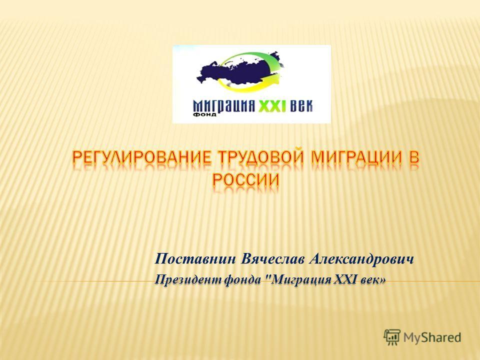 Поставнин Вячеслав Александрович Президент фонда Миграция XXI век»