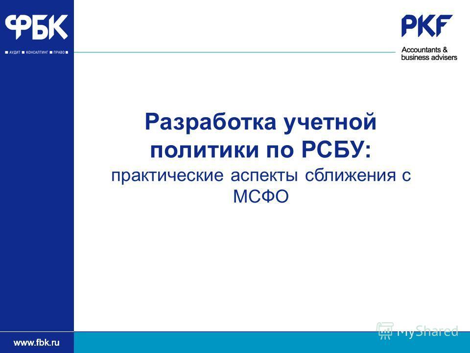 www.fbk.ru Разработка учетной политики по РСБУ: практические аспекты сближения с МСФО