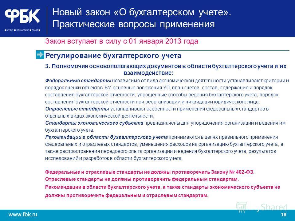 16 www.fbk.ru Закон вступает в силу с 01 января 2013 года Регулирование бухгалтерского учета 3. Полномочия основополагающих документов в области бухгалтерского учета и их взаимодействие: Федеральные стандарты независимо от вида экономической деятельн