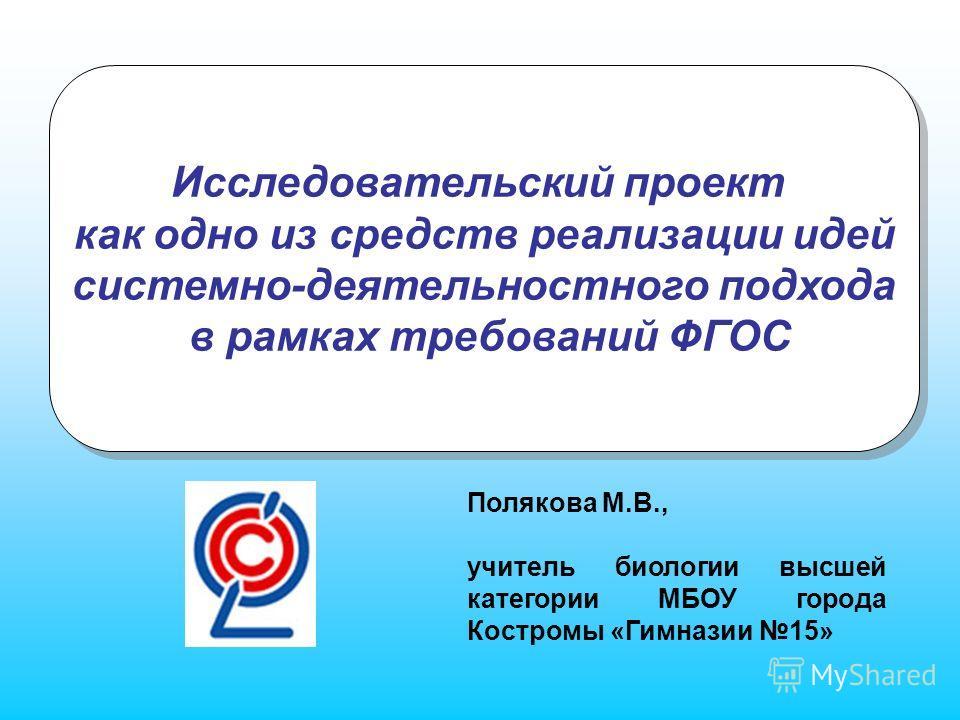 Исследовательский проект как одно из средств реализации идей системно-деятельностного подхода в рамках требований ФГОС Исследовательский проект как одно из средств реализации идей системно-деятельностного подхода в рамках требований ФГОС Полякова М.В