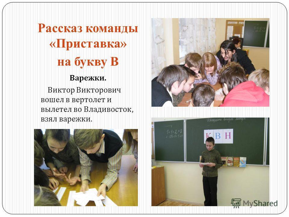 Рассказ команды «Приставка» на букву В Варежки. Виктор Викторович вошел в вертолет и вылетел во Владивосток, взял варежки.