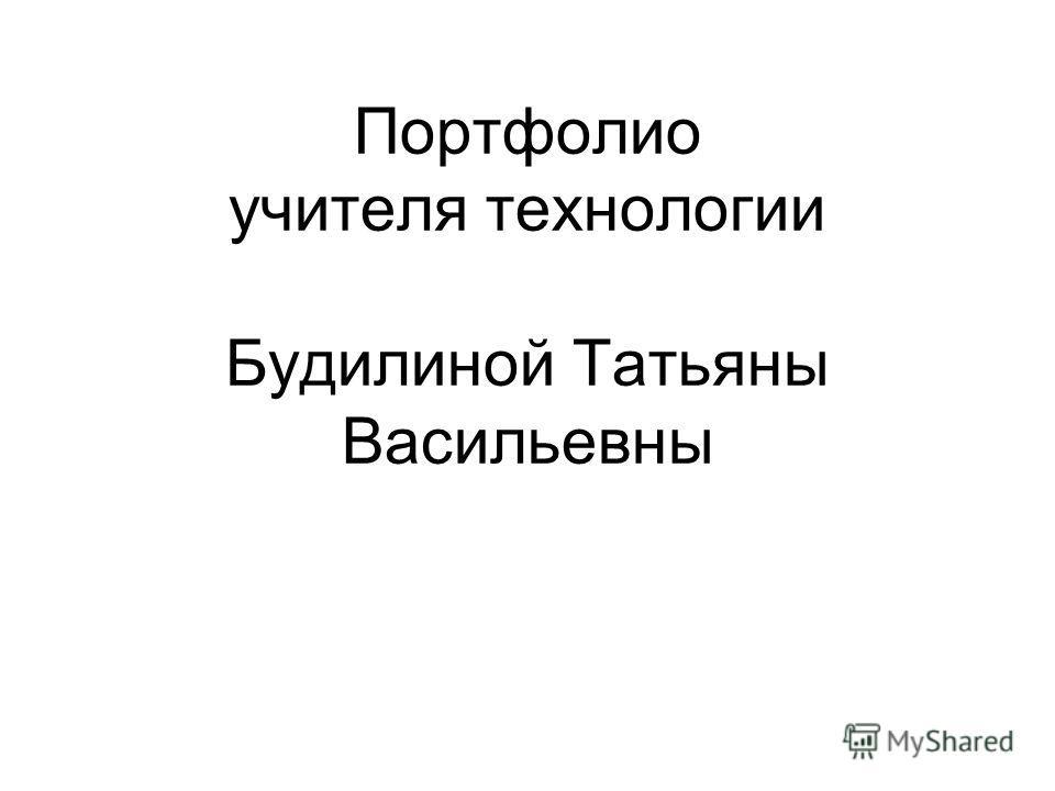 Портфолио учителя технологии Будилиной Татьяны Васильевны