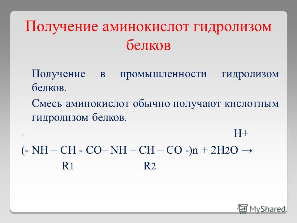 Получение аминокислот гидролизом белков Получение в промышленности гидролизом белков. Смесь аминокислот обычно получают кислотным гидролизом белков. H+ (- NH – CH - CO– NH – CH – CO -)n + 2H 2 O R 1 R 2