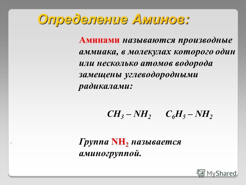 Определение Аминов: Аминами называются производные аммиака, в молекулах которого один или несколько атомов водорода замещены углеводородными радикалами: CH 3 – NH 2 C 6 H 5 – NH 2 Группа NH 2 называется аминогруппой.