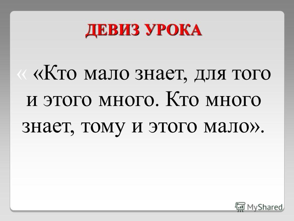 ДЕВИЗ УРОКА « «Кто мало знает, для того и этого много. Кто много знает, тому и этого мало».