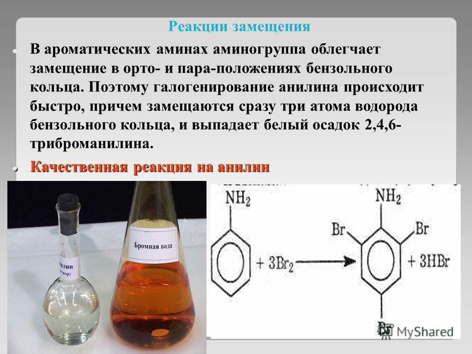 Реакции замещения В ароматических аминах аминогруппа облегчает замещение в орто- и пара-положениях бензольного кольца. Поэтому галогенирование анилина происходит быстро, причем замещаются сразу три атома водорода бензольного кольца, и выпадает белый